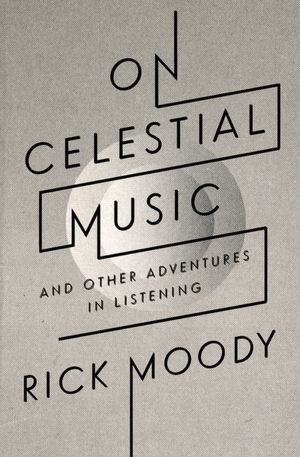 Rick Moody, On Celestial Music